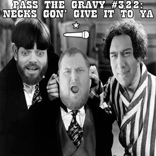 Pass The Gravy #322: Necks Gon' Give It To Ya