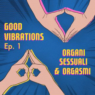 Good Vibrations - Organi sessuali e orgasmi