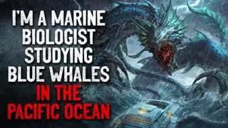 """I'm a Marine Biologist Studying Blue Whales. They Are Not The Largest Animal"" Creepypasta"