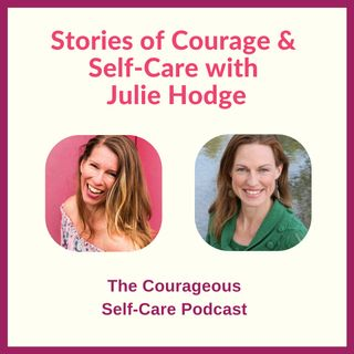 Stories of Courage & Self-Care with Julie Hodge