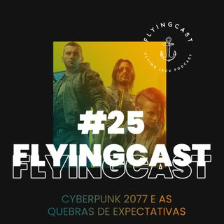 FlyingCast #25 - Cyberpunk 2077 e as quebras de expectativas