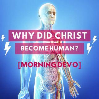 Why did Christ become human? [Morning Devo]