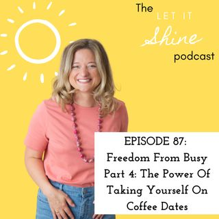 Episode 87: Freedom From Busy Part 4: The Power Of Taking Yourself On Coffee Dates