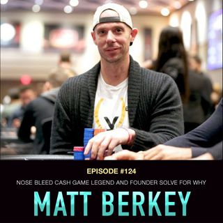 #124 Matt Berkey: Nose Bleed Cash Game Legend & Founder of Solve For Why