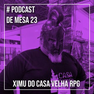 Podcast de Mesa 023 - Ximu do Casa Velha RPG