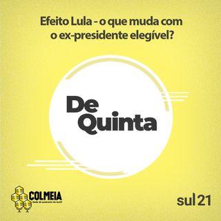 De Quinta ep.38: Efeito Lula - o que muda com o ex-presidente elegível?