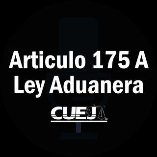 Articulo 175 A Ley Aduanera México