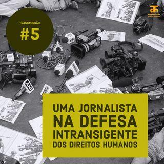 #5: Uma jornalista na defesa intransigente dos direitos humanos