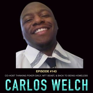 #143 Carlos Welch: Co-Host Thinking Poker Daily, MTT Beast, & Back to Being Homeless