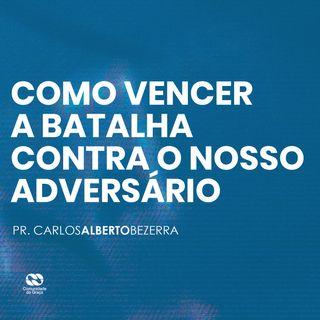 COMO VENCER A BATALHA CONTRA O NOSSO ADVERSÁRIO // pr. Carlos Alberto Bezerra