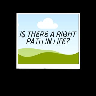 "Is There A  ""Right Path"" In Life?"