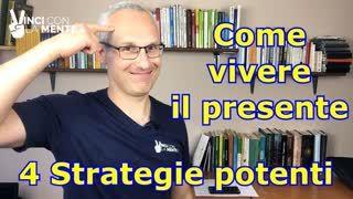Come vivere il presente. 4 strategie potenti per vivere nel  Qui ed Ora!