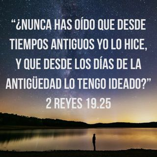 """Reflexiones (Episodio 15) """"Desde la antigüedad lo había planeado"""" [2 Reyes 19.25]"""