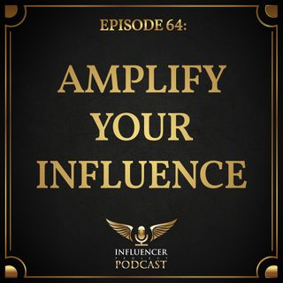 Episode 64: Amplify Your Influence