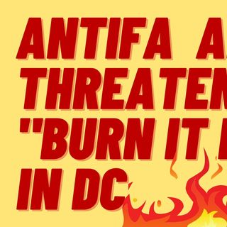 "ANTIFA AND BLM THREATEN TO ""BURN IT DOWN"" IN DC"