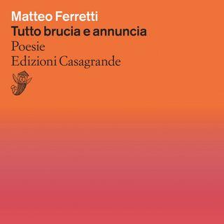 """Matteo Ferretti """"Tutto brucia e annuncia"""""""