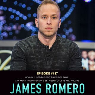 #137 James Romero Round 2: Off-The-Felt Priorities that Can Mean the Difference Between Success and Failure