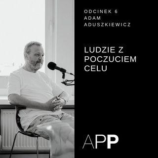 APP 006 | Rozmowa z Adamem Aduszkiewiczem o ludziach z poczuciem celu