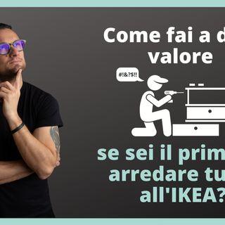 Come fai a dare valore se sei il primo ad arredare tutto all'IKEA?