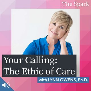 The Spark 021: Your Calling: The Ethic of Care with Lynn Owens, Ph.D.
