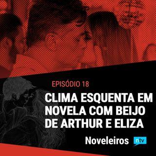 #18: Com beijo de Arthur e Eliza e incêndio, clima esquenta nas novelas!