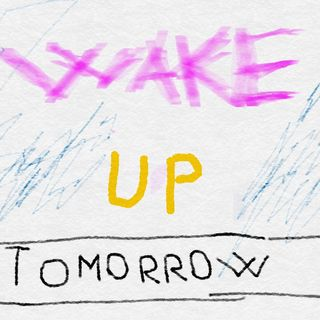 wake up tomorrow