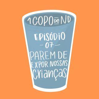 #UM COPO DE ND - PAREM DE EXPOR NOSSAS CRIANÇAS Ep. 07
