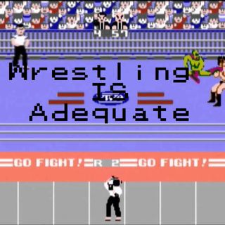 The Wrestling is Adequate Podcast Ep 2 Fantasy Booking and were out of time