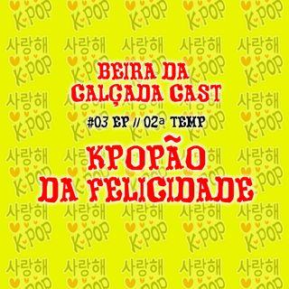#03 - Kpopão da Felicidade- TEMP02 - Beira da Calçada Cast