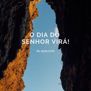 O dia do Senhor virá! - Pr. Igor Cutis