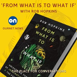 """What if?"" In Conversation with Rob Hopkins, Founder of the global Transition movement"