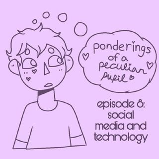 Episode 8 - Social Media & Technology - Ponderings of a Peculiar Pupil