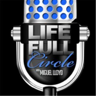 Life Full Circle  w/Miguel Lloyd