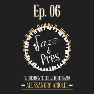 Jazz & Pres - Ep. 06 - Alessandro Arioldi, Presidente G.I. Bergamo