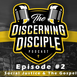 The Discerning Disciple Podcast Episode 2: Social Justice and the Gospel pt. 1