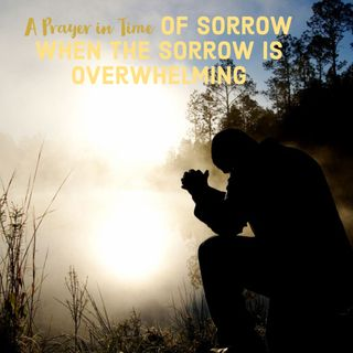 A Prayer in Time of Sorrow| When The Sorrow is Overwhelming| Coping with The Covid-19 Pandemic