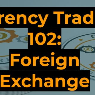 Currency Trading 102: The Foreign Exchange