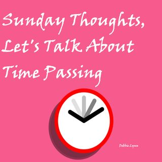 Sunday Thoughts, Let's Talk About Time Passing!
