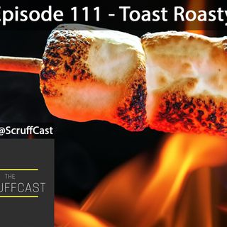 Toasty Roasty - ScruffCast Ep. 111