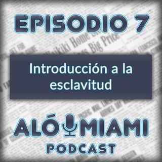 Alo Miami-Ep. 7 - Introducción a la Esclavitud