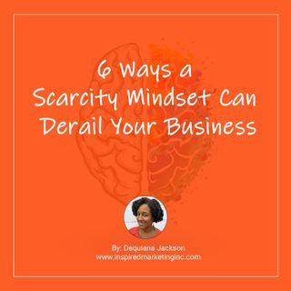 6 Ways a Scarcity Mindset Can Derail Your Business