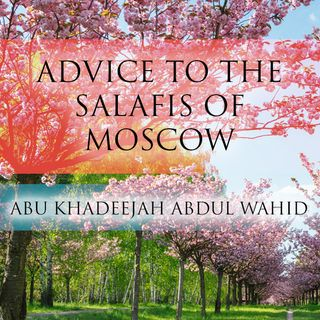 Advice to the Salafis of Moscow - Abu Khadeejah