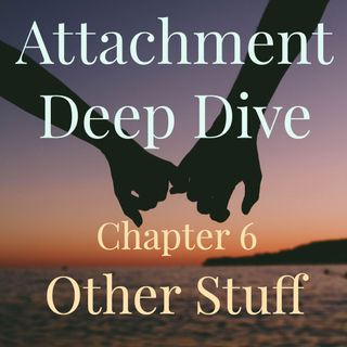 Attachment Deep Dive - Chapter 6: Other Stuff