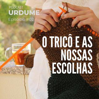 Podcast URDUME #02 - O Tricô e as Nossas Escolhas
