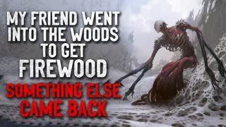 """""""My friend went into the woods to get firewood, and something else came back"""" Creepypasta"""