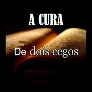A cura de dois cegos que seguiram, clamaram e creram em Jesus