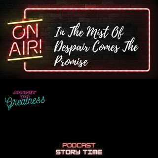 Journey to Greatness.Episode 26.In the Midst of Despair Comes the Promise