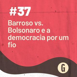 O Papo É #37: Barroso x Bolsonaro e a democracia por um fio