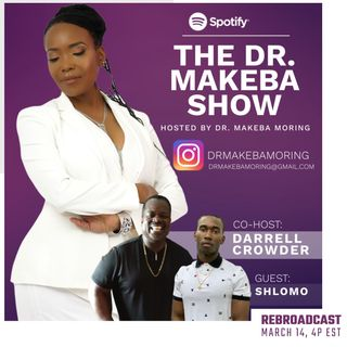 REBROADCAST -- THE DR MAKEBA SHOW, HOSTED BY DR MAKEBA with CO-HOST, DARRELL CROWDER (SPECIAL GUEST:  SHLOMO)