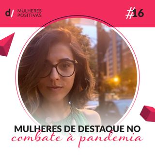Mulheres Positivas #16 - Mulheres de destaque no combate à pandemia | com Marina Dias